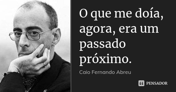 O que me doía, agora, era um passado próximo.... Frase de Caio Fernando Abreu.