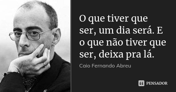 O que tiver que ser, um dia será. E o que não tiver que ser, deixa pra lá.... Frase de Caio Fernando Abreu.