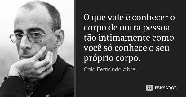 O que vale é conhecer o corpo de outra pessoa tão intimamente como você só conhece o seu próprio corpo.... Frase de Caio Fernando Abreu.