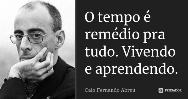 O tempo é remédio pra tudo. Vivendo e aprendendo.... Frase de Caio Fernando Abreu.