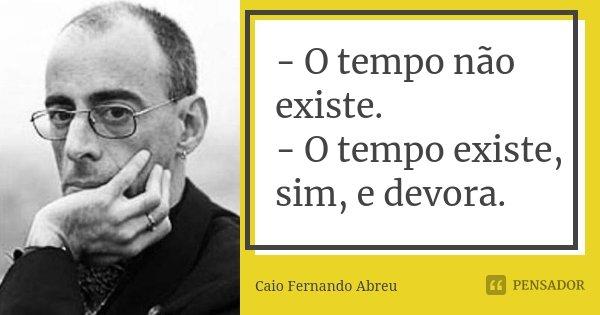- O tempo não existe. - O tempo existe, sim, e devora.... Frase de Caio Fernando Abreu.