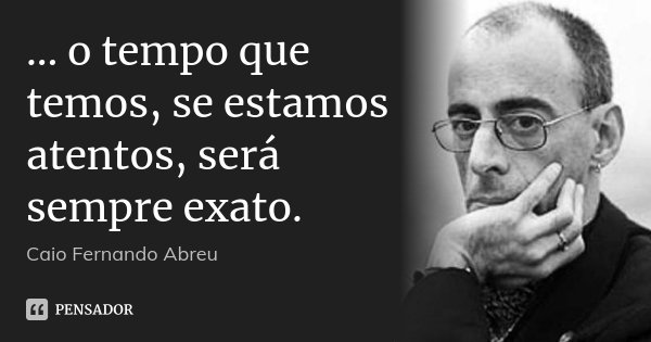 ... o tempo que temos, se estamos atentos, será sempre exato.... Frase de Caio Fernando Abreu.