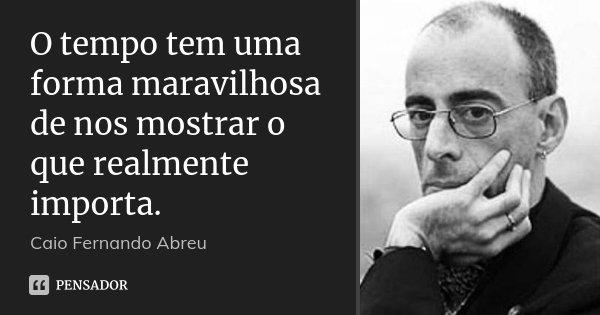 O tempo tem uma forma maravilhosa de nos mostrar o que realmente importa.... Frase de Caio Fernando Abreu.