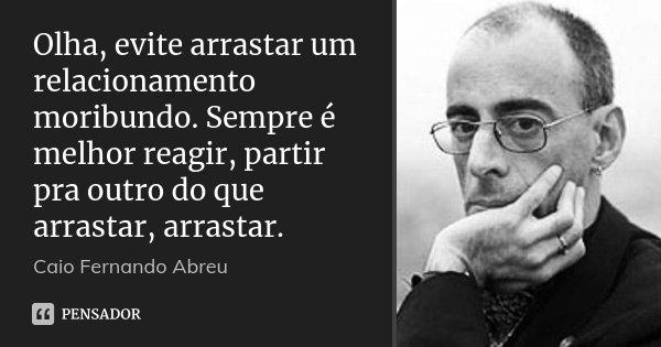 Olha, evite arrastar um relacionamento moribundo. Sempre é melhor reagir, partir pra outro do que arrastar, arrastar.... Frase de Caio Fernando Abreu.