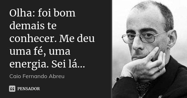 Olha: foi bom demais te conhecer. Me deu uma fé, uma energia. Sei lá...... Frase de Caio Fernando Abreu.