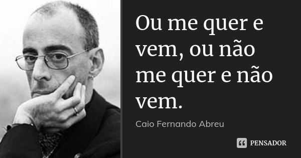 Ou me quer e vem, ou não me quer e não vem.... Frase de Caio Fernando Abreu.