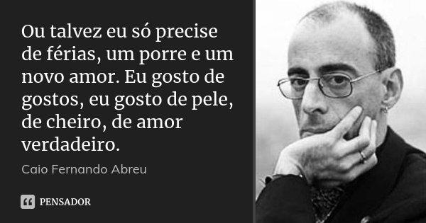 Ou talvez eu só precise de férias, um porre e um novo amor. Eu gosto de gostos, eu gosto de pele, de cheiro, de amor verdadeiro.... Frase de Caio Fernando Abreu.