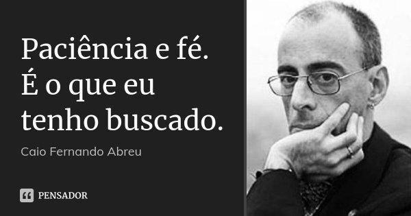 Paciência e fé. É o que eu tenho buscado.... Frase de Caio Fernando Abreu.