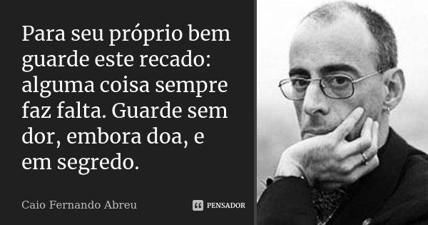 Para seu próprio bem guarde este recado: alguma coisa sempre faz falta. Guarde sem dor, embora doa, e em segredo.... Frase de Caio Fernando Abreu.