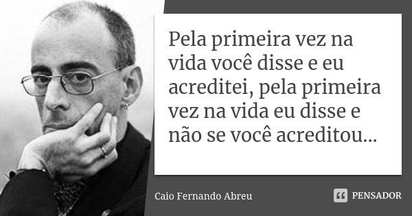 Pela primeira vez na vida você disse e eu acreditei, pela primeira vez na vida eu disse e não se você acreditou...... Frase de Caio Fernando Abreu.