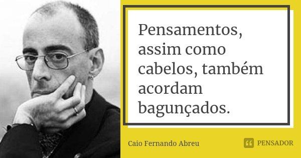 Pensamentos, assim como cabelos, também acordam bagunçados.... Frase de Caio Fernando Abreu.