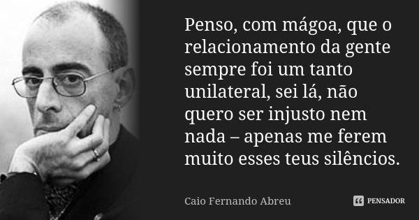Penso, com mágoa, que o relacionamento da gente sempre foi um tanto unilateral, sei lá, não quero ser injusto nem nada - apenas me ferem muito esses teus silênc... Frase de Caio Fernando Abreu.