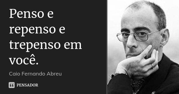 Penso e repenso e trepenso em você.... Frase de Caio Fernando Abreu.