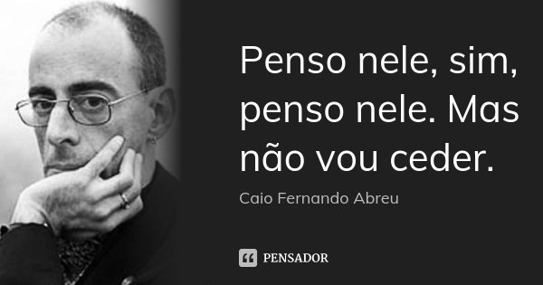 Penso nele, sim, penso nele. Mas não vou ceder.... Frase de Caio Fernando Abreu.