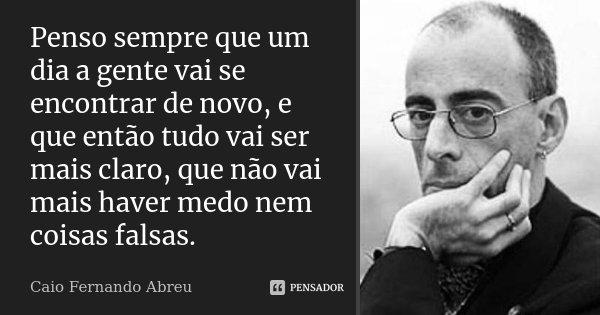Penso sempre que um dia a gente vai se encontrar de novo, e que então tudo vai ser mais claro, que não vai mais haver medo nem coisas falsas.... Frase de Caio Fernando Abreu.