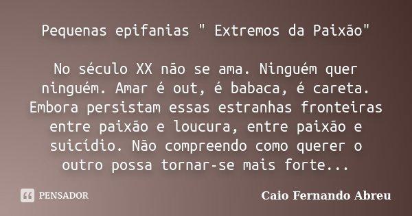 """Pequenas epifanias """" Extremos da Paixão"""" No século XX não se ama. Ninguém quer ninguém. Amar é out, é babaca, é careta. Embora persistam essas estranh... Frase de Caio Fernando Abreu."""