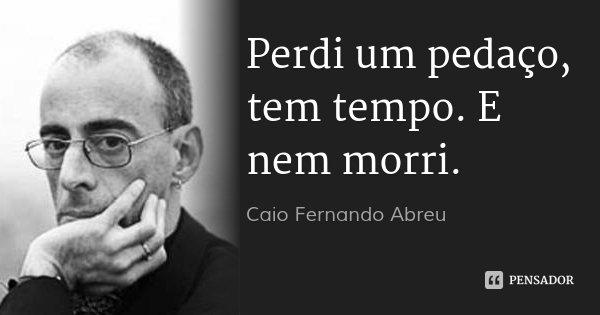 Perdi um pedaço, tem tempo. E nem morri.... Frase de Caio Fernando Abreu.