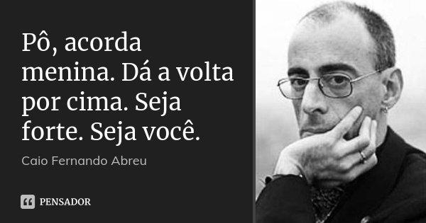 Pô, acorda menina. Dá a volta por cima. Seja forte. Seja você.... Frase de Caio Fernando Abreu.