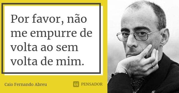 Por favor, não me empurre de volta ao sem volta de mim.... Frase de Caio Fernando Abreu.
