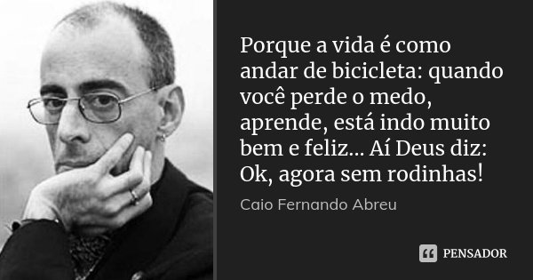 Porque a vida é como andar de bicicleta: quando você perde o medo, aprende, está indo muito bem e feliz... Aí Deus diz: Ok, agora sem rodinhas!... Frase de Caio Fernando Abreu.
