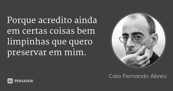 Porque acredito ainda em certas coisas bem limpinhas que quero preservar em mim.... Frase de Caio Fernando Abreu.