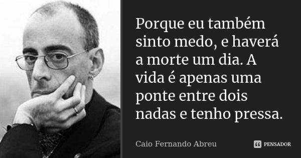 Porque eu também sinto medo, e haverá a morte um dia. A vida é apenas uma ponte entre dois nadas e tenho pressa.... Frase de Caio Fernando Abreu.