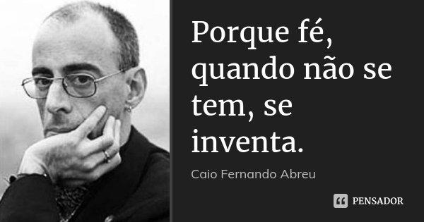Porque fé, quando não se tem, se inventa.... Frase de Caio Fernando Abreu.