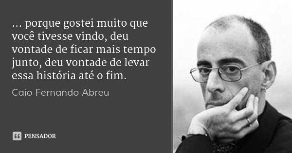 ... porque gostei muito que você tivesse vindo, deu vontade de ficar mais tempo junto, deu vontade de levar essa história até o fim.... Frase de Caio Fernando Abreu.