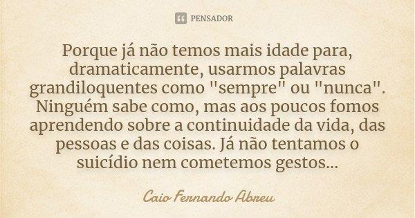 """Porque já não temos mais idade para, dramaticamente, usarmos palavras grandiloqüentes como """"sempre"""" ou """"nunca"""". Ninguém sabe como, mas aos p... Frase de Caio Fernando Abreu."""