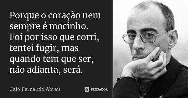 Porque o coração nem sempre é mocinho. Foi por isso que corri, tentei fugir, mas quando tem que ser, não adianta, será.... Frase de Caio Fernando Abreu.