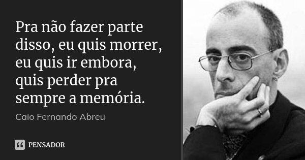 Pra não fazer parte disso, eu quis morrer, eu quis ir embora, quis perder pra sempre a memória.... Frase de Caio Fernando Abreu.