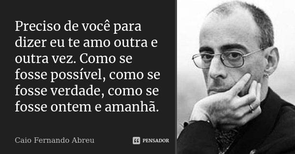 Preciso de você para dizer eu te amo outra e outra vez. Como se fosse possível, como se fosse verdade, como se fosse ontem e amanhã.... Frase de Caio Fernando Abreu.
