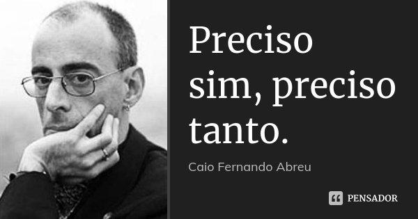 Preciso sim, preciso tanto.... Frase de Caio Fernando Abreu.