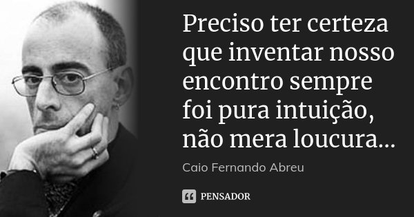 Preciso ter certeza que inventar nosso encontro sempre foi pura intuição, não mera loucura...... Frase de Caio Fernando Abreu.