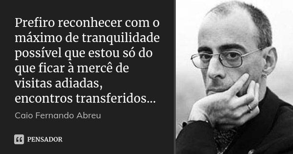 Prefiro reconhecer com o máximo de tranquilidade possível que estou só do que ficar à mercê de visitas adiadas, encontros transferidos...... Frase de Caio Fernando Abreu.