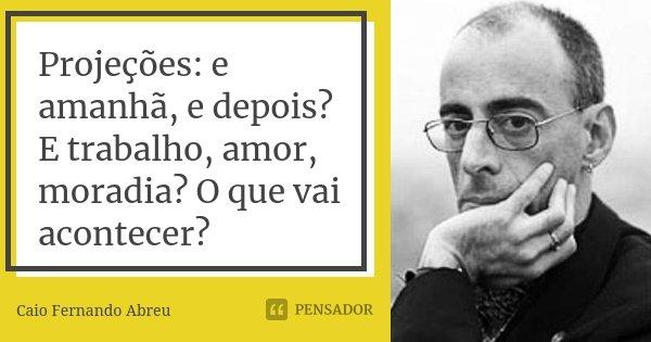 Projeções: e amanhã, e depois? E trabalho, amor, moradia? O que vai acontecer?... Frase de Caio Fernando Abreu.