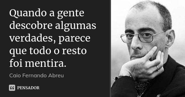 Quando a gente descobre algumas verdades, parece que todo o resto foi mentira.... Frase de Caio Fernando Abreu.