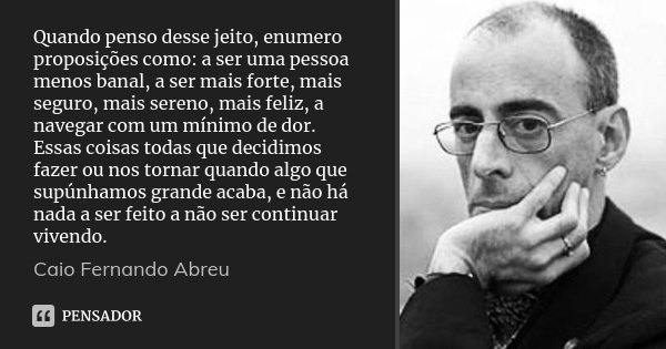 Quando penso desse jeito, enumero proposições como: a ser uma pessoa menos banal, a ser mais forte, mais seguro, mais sereno, mais feliz, a navegar com um mínim... Frase de Caio Fernando Abreu.