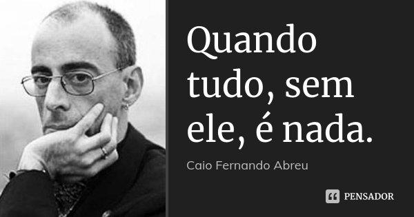 Quando tudo, sem ele, é nada.... Frase de Caio Fernando Abreu.