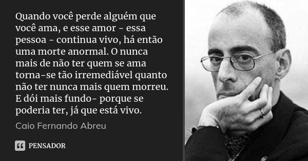 Quando você perde alguém que você ama, e esse amor - essa pessoa - continua vivo, há então uma morte anormal. O nunca mais de não ter quem se ama torna-se tão i... Frase de Caio Fernando Abreu.