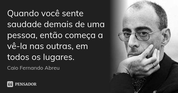 Quando você sente saudade demais de uma pessoa, então começa a vê-la nas outras, em todos os lugares.... Frase de Caio Fernando Abreu.