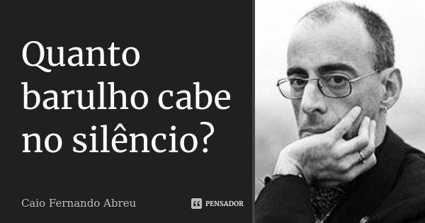Quanto barulho cabe no silêncio?... Frase de Caio Fernando Abreu..