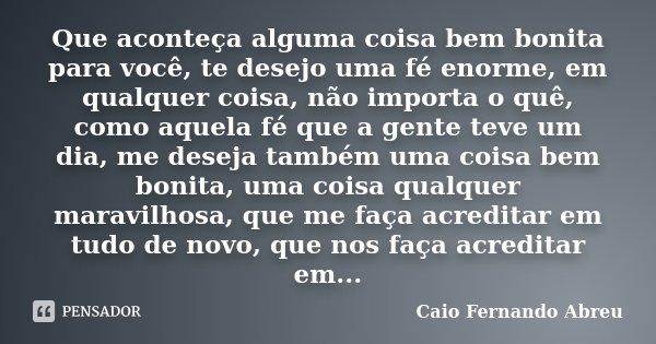 Que aconteça alguma coisa bem bonita para você, te desejo uma fé enorme, em qualquer coisa, não importa o quê, como aquela fé que a gente teve um dia, me deseja... Frase de Caio Fernando Abreu.
