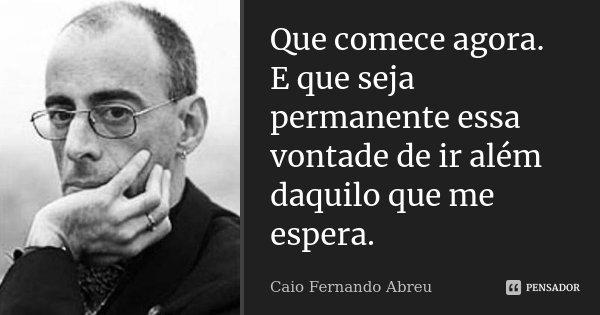 Que comece agora. E que seja permanente essa vontade de ir além daquilo que me espera.... Frase de Caio Fernando Abreu.