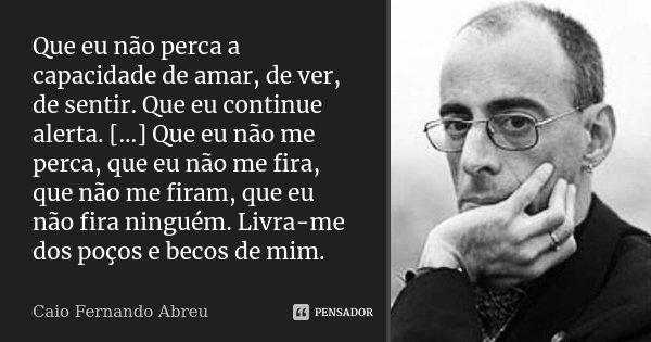 Que eu não perca a capacidade de amar, de ver, de sentir. Que eu continue alerta. [...] Que eu não me perca, que eu não me fira, que não me firam, que eu não fi... Frase de Caio Fernando Abreu.