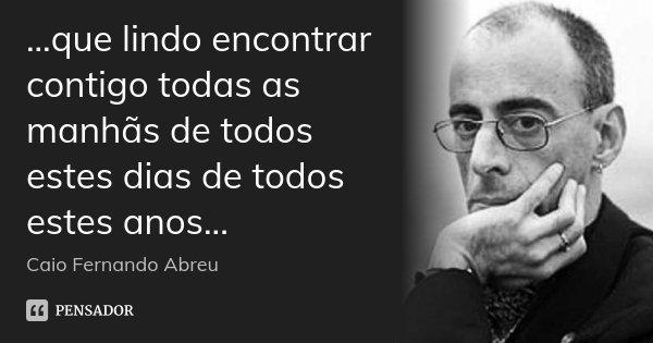 ...que lindo encontrar contigo todas as manhãs de todos estes dias de todos estes anos...... Frase de Caio Fernando Abreu.