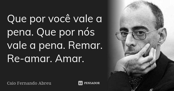 Que por você vale a pena. Que por nós vale a pena. Remar. Re-amar. Amar.... Frase de Caio Fernando Abreu.