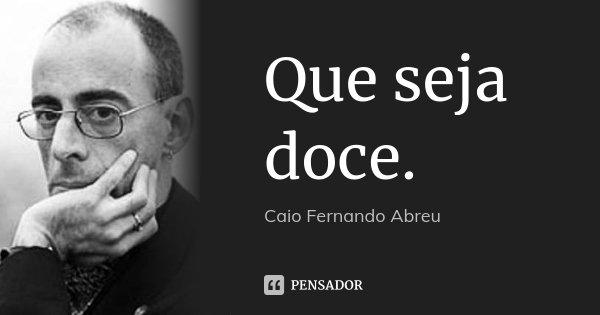 Que seja doce.... Frase de Caio Fernando Abreu.