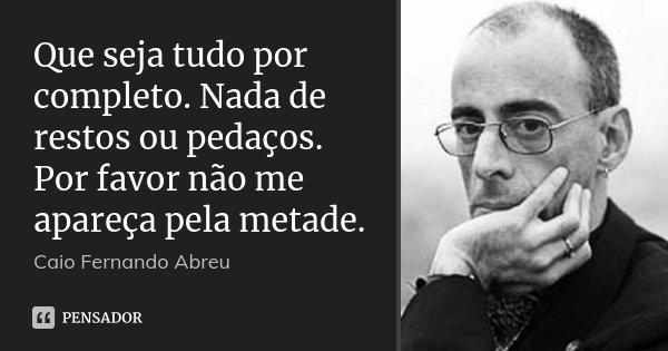 Que seja tudo por completo. Nada de restos ou pedaços. Por favor não me apareça pela metade.... Frase de Caio Fernando Abreu.