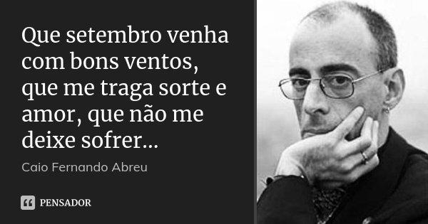 Que setembro venha com bons ventos, que me traga sorte e amor, que não me deixe sofrer...... Frase de Caio Fernando Abreu.